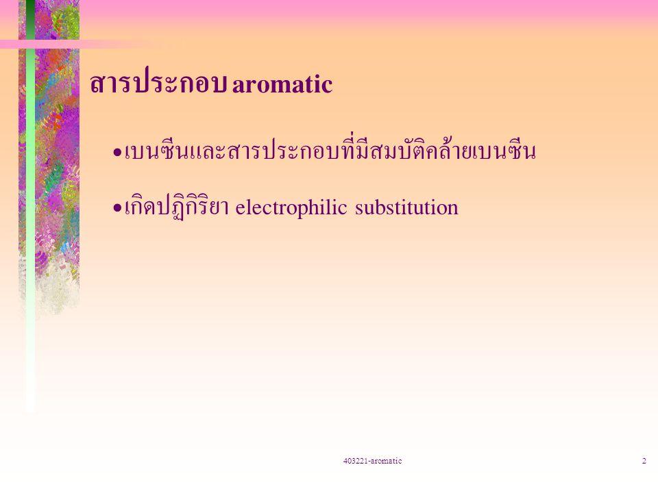 403221-aromatic2 สารประกอบ aromatic เบนซีนและสารประกอบที่มีสมบัติคล้ายเบนซีน เกิดปฏิกิริยา electrophilic substitution