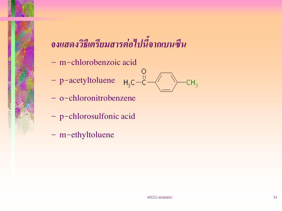403221-aromatic34 จงแสดงวิธีเตรียมสารต่อไปนี้จากเบนซีน – m-chlorobenzoic acid – p-acetyltoluene – o-chloronitrobenzene – p-chlorosulfonic acid – m-ethyltoluene
