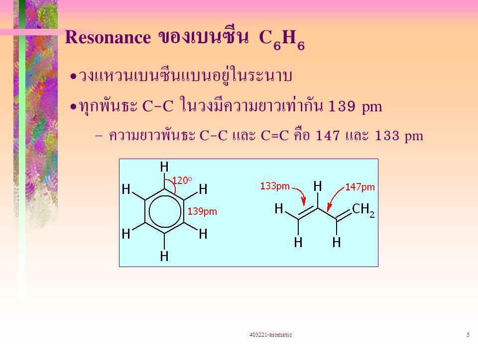 403221-aromatic5 Resonance ของเบนซีน C 6 H 6 วงแหวนเบนซีนแบนอยู่ในระนาบ ทุกพันธะ C-C ในวงมีความยาวเท่ากัน 139 pm – ความยาวพันธะ C-C และ C=C คือ 147 และ 133 pm
