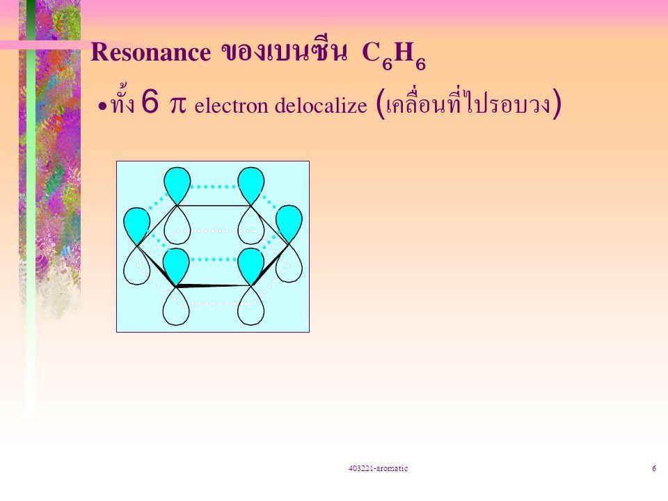 403221-aromatic6 Resonance ของเบนซีน C 6 H 6 ทั้ง 6  electron delocalize (เคลื่อนที่ไปรอบวง)