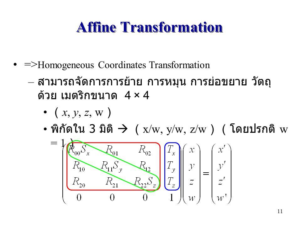 Affine Transformation => Homogeneous Coordinates Transformation – สามารถจัดการการย้าย การหมุน การย่อขยาย วัตถุ ด้วย เมตริกขนาด 4 × 4 ( x, y, z, w ) พิกัดใน 3 มิติ  ( x/w, y/w, z/w )(โดยปรกติ w = 1 ) 11