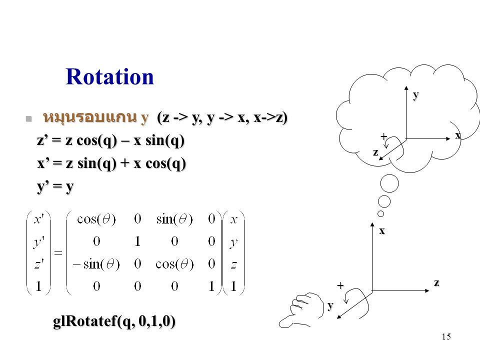 Rotation หมุนรอบแกน y (z -> y, y -> x, x->z) หมุนรอบแกน y (z -> y, y -> x, x->z) z' = z cos(q) – x sin(q) z' = z cos(q) – x sin(q) x' = z sin(q) + x cos(q) x' = z sin(q) + x cos(q) y' = y y' = y zxy + glRotatef(q, 0,1,0) xyz + 15