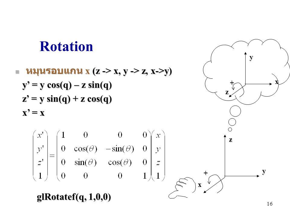 Rotation หมุนรอบแกน x (z -> x, y -> z, x->y) หมุนรอบแกน x (z -> x, y -> z, x->y) y' = y cos(q) – z sin(q) y' = y cos(q) – z sin(q) z' = y sin(q) + z cos(q) z' = y sin(q) + z cos(q) x' = x x' = x yzx + glRotatef(q, 1,0,0) xyz + 16