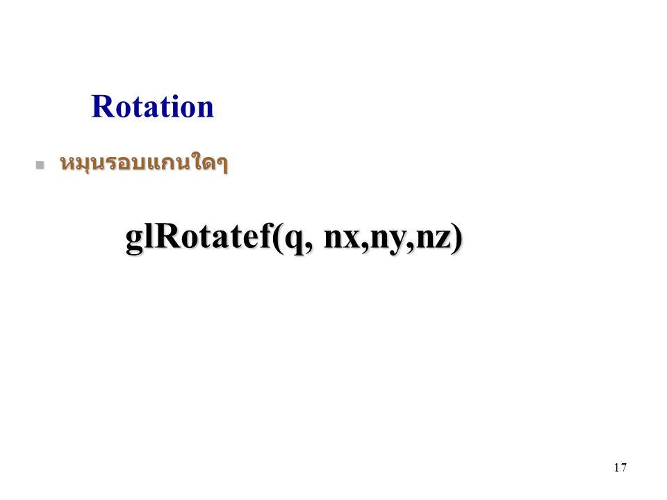 Rotation หมุนรอบแกนใดๆ หมุนรอบแกนใดๆ glRotatef(q, nx,ny,nz) 17