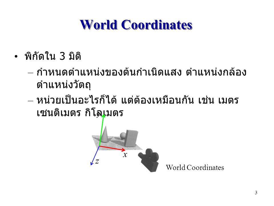 World Coordinates พิกัดใน 3 มิติ – กำหนดตำแหน่งของต้นกำเนิดแสง ตำแหน่งกล้อง ตำแหน่งวัตถุ – หน่วยเป็นอะไรก็ได้ แต่ต้องเหมือนกัน เช่น เมตร เซนติเมตร กิโลเมตร x y z World Coordinates 3