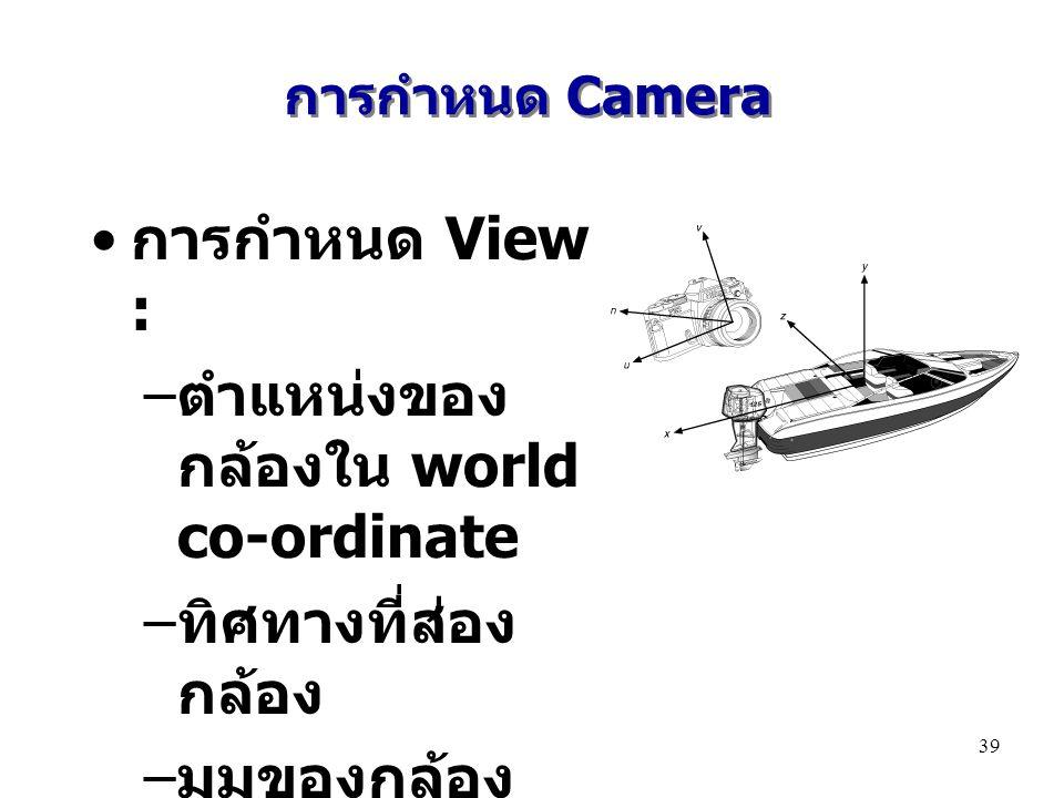 การกำหนด Camera การกำหนด View : – ตำแหน่งของ กล้องใน world co-ordinate – ทิศทางที่ส่อง กล้อง – มุมของกล้อง ( ขึ้น ลง ) – ขนาดของ view 39