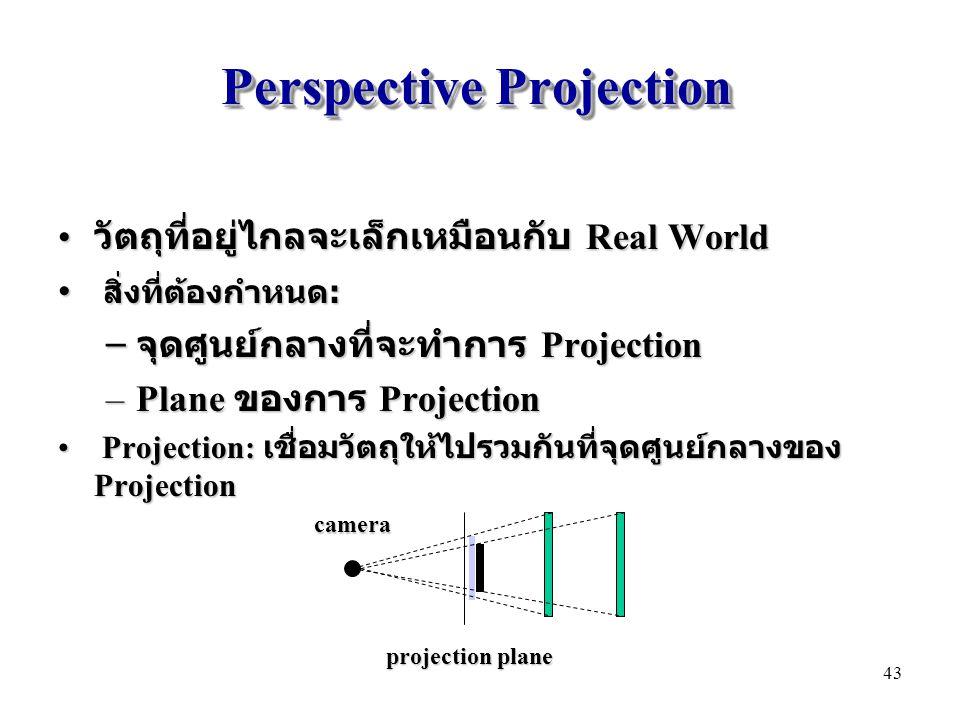 Perspective Projection วัตถุที่อยู่ไกลจะเล็กเหมือนกับ Real World วัตถุที่อยู่ไกลจะเล็กเหมือนกับ Real World สิ่งที่ต้องกำหนด : สิ่งที่ต้องกำหนด : – จุดศูนย์กลางที่จะทำการ Projection –Plane ของการ Projection Projection: เชื่อมวัตถุให้ไปรวมกันที่จุดศูนย์กลางของ Projection Projection: เชื่อมวัตถุให้ไปรวมกันที่จุดศูนย์กลางของ Projection projection plane camera 43