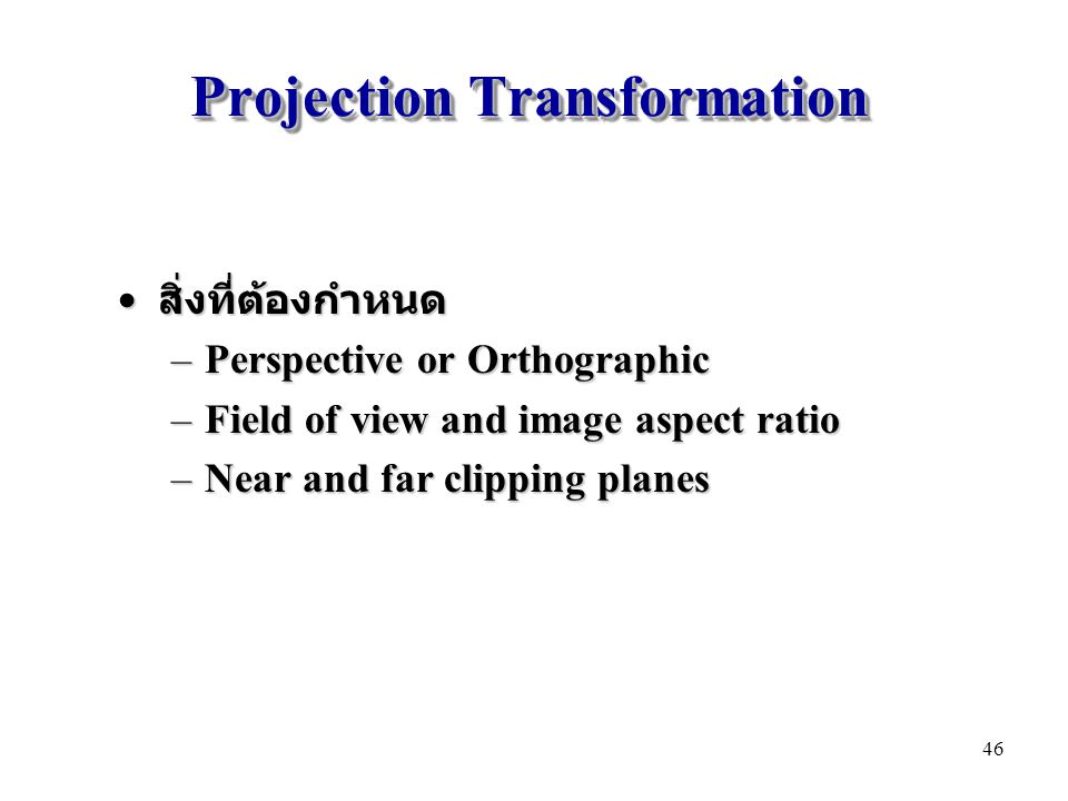 Projection Transformation สิ่งที่ต้องกำหนด สิ่งที่ต้องกำหนด –Perspective or Orthographic –Field of view and image aspect ratio –Near and far clipping