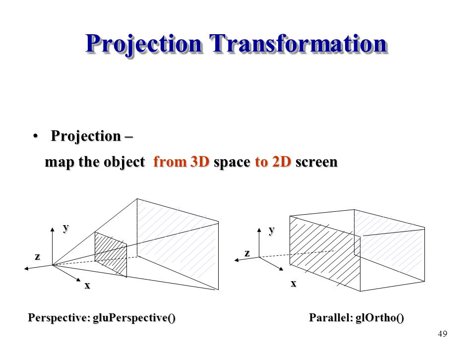 Projection Transformation Projection –Projection – map the object from 3D space to 2D screen map the object from 3D space to 2D screen x y z x y z Per