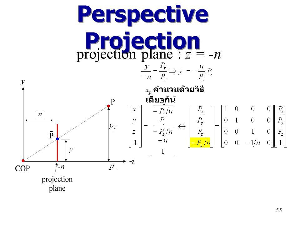 Perspective Projection projection plane : z = -n y |n| x p คำนวนด้วยวิธี เดียวกัน -n 55