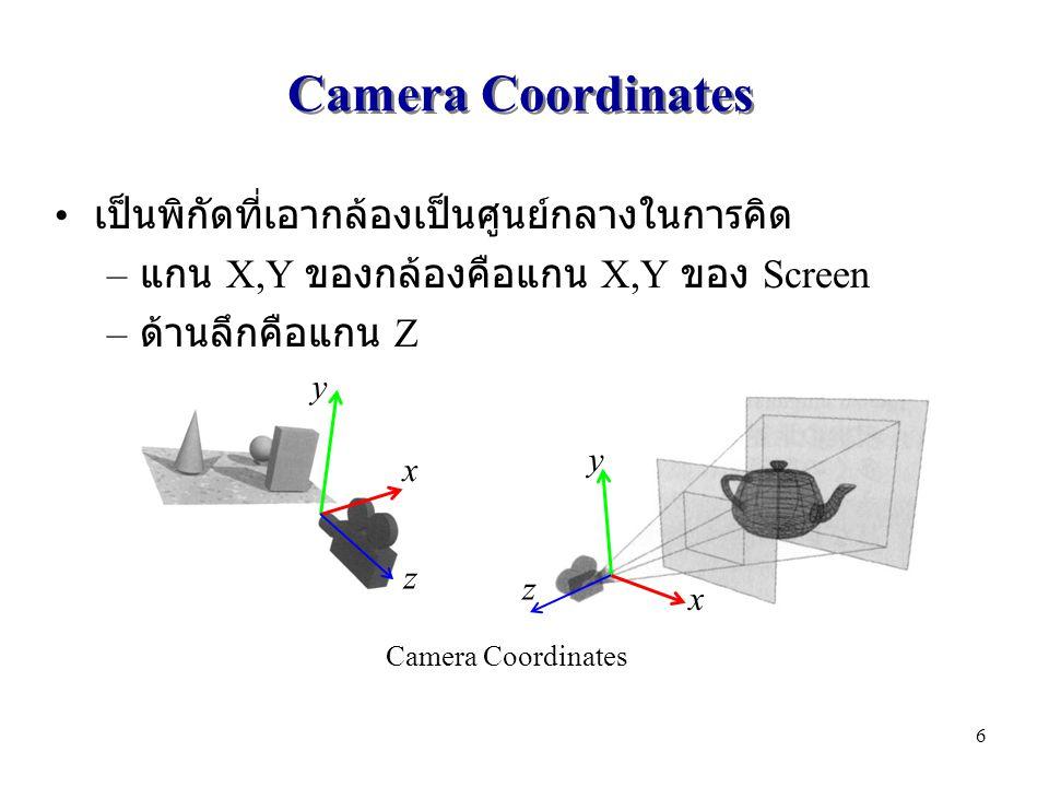 Camera Coordinates เป็นพิกัดที่เอากล้องเป็นศูนย์กลางในการคิด – แกน X,Y ของกล้องคือแกน X,Y ของ Screen – ด้านลึกคือแกน Z x y z x y z Camera Coordinates