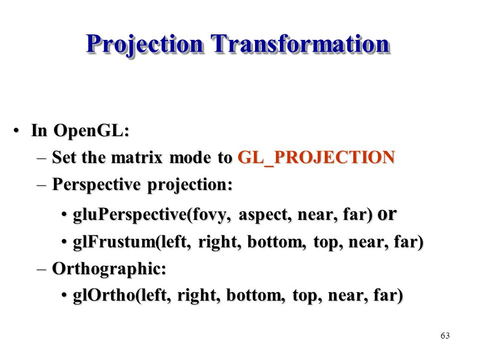 Projection Transformation In OpenGL:In OpenGL: –Set the matrix mode to GL_PROJECTION –Perspective projection: gluPerspective(fovy, aspect, near, far)