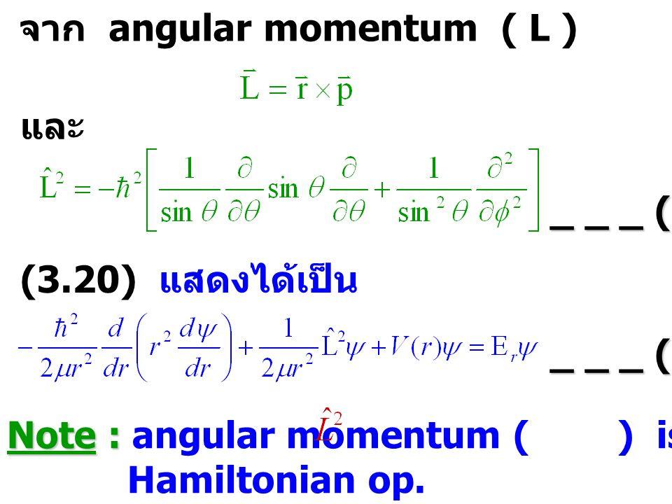 จาก angular momentum ( L ) และ _ _ _ (3.21) (3.20) แสดงได้เป็น _ _ _ (3.22) Note : Note : angular momentum ( ) is contained in the Hamiltonian op.