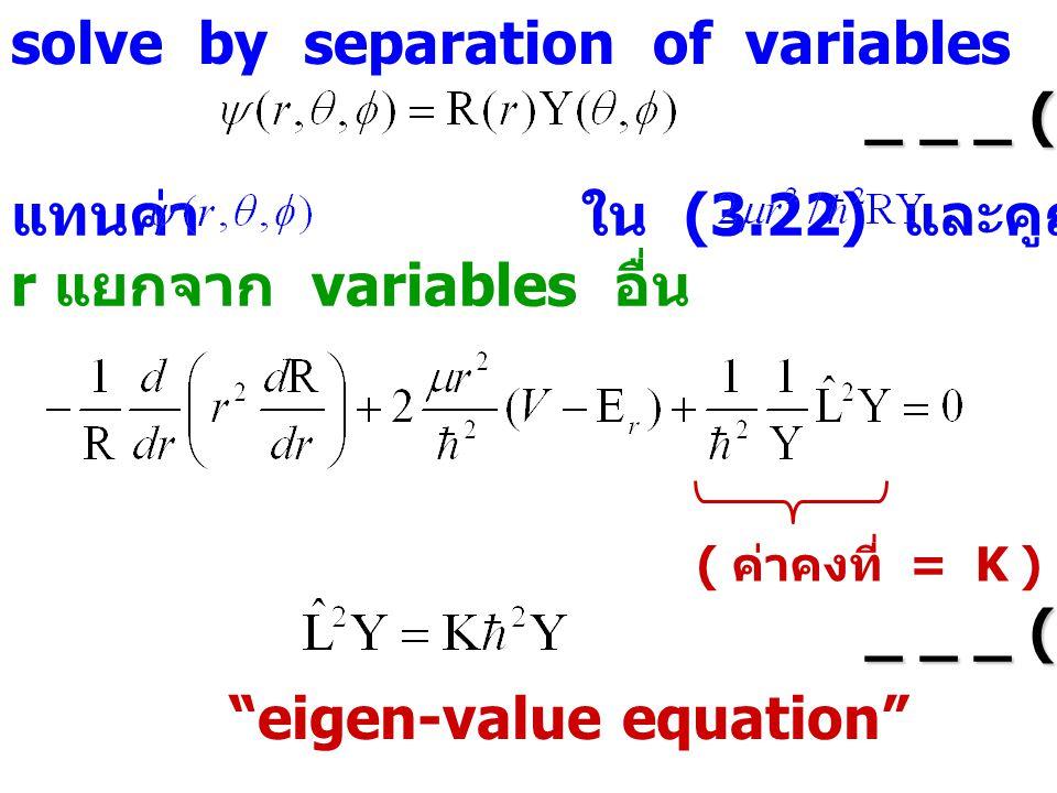 solve by separation of variables _ _ _ (3.23) แทนค่า ใน (3.22) และคูณด้วย จะได้ r แยกจาก variables อื่น ( ค่าคงที่ = K ) _ _ _ (3.24) eigen-value equation