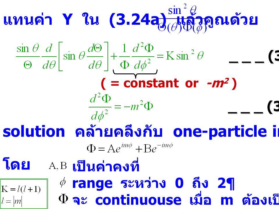 แทนค่า Y ใน (3.24a) แล้วคูณด้วย _ _ _ (3.24c) ( = constant or -m 2 ) _ _ _ (3.24d) solution คล้ายคลึงกับ one-particle in the box เป็นค่าคงที่ range ระหว่าง 0 ถึง 2¶ จะ continuouse เมื่อ m ต้องเป็นค่า integer โดย