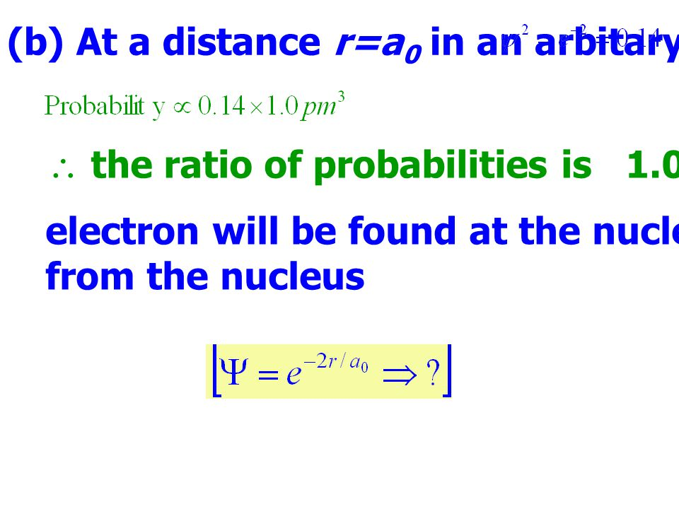 (b) At a distance r=a 0 in an arbitary direction,  the ratio of probabilities is 1.0 / 0.14 = 7.1 electron will be found at the nucleus than at the distance a 0 from the nucleus
