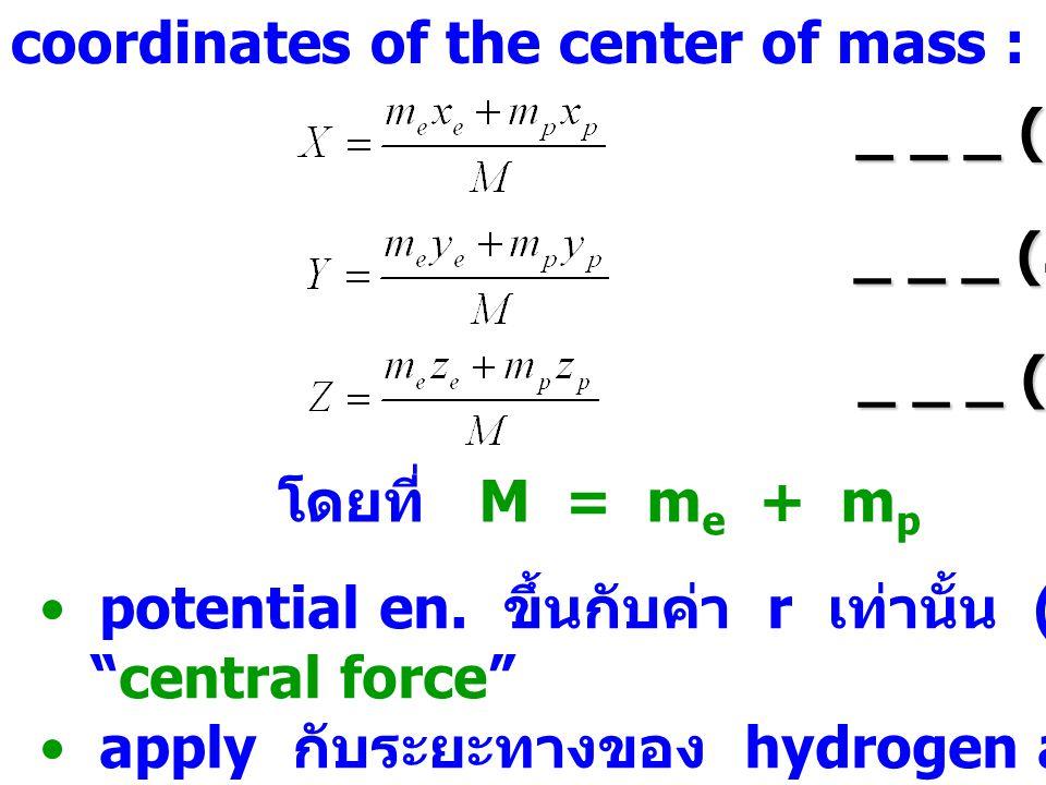 coordinates of the center of mass : _ _ _ (3.4b) _ _ _ (3.4c) _ _ _ (3.4a) โดยที่ M = m e + m p potential en. ขึ้นกับค่า r เท่านั้น ( r ระหว่าง 2 อนุภ