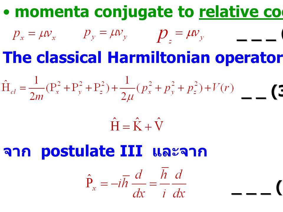 momenta conjugate to relative coordinate _ _ _ (3.9) The classical Harmiltonian operator คือ _ _ (3.10) _ _ (3.10) จาก postulate III และจาก _ _ _ (3.1