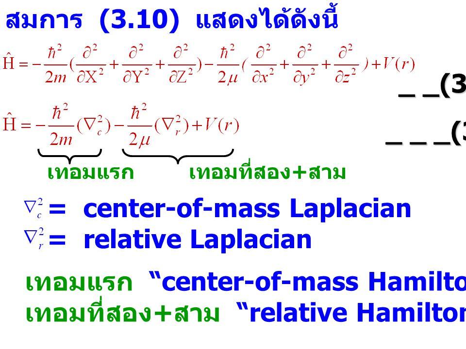 สมการ (3.10) แสดงได้ดังนี้ _ _(3.12) _ _ _(3.13) เทอมแรก เทอมที่สอง + สาม = center-of-mass Laplacian = relative Laplacian เทอมแรก center-of-mass Hamiltonian เทอมที่สอง + สาม relative Hamiltonian
