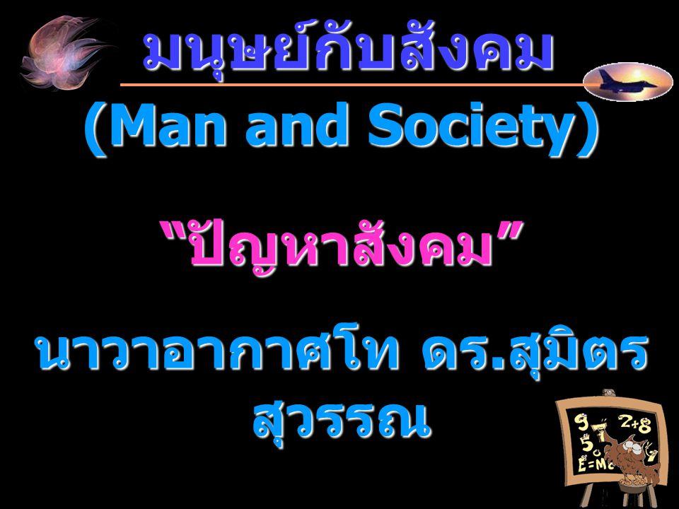 """มนุษย์กับสังคม มนุษย์กับสังคม (Man and Society) """" ปัญหาสังคม """" นาวาอากาศโท ดร. สุมิตร สุวรรณ"""