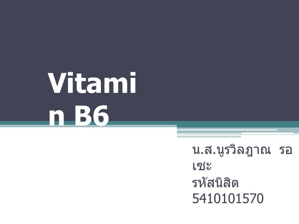 Vitami n B6 น. ส. นูรวิลฎาณ รอ เซะ รหัสนิสิต 5410101570