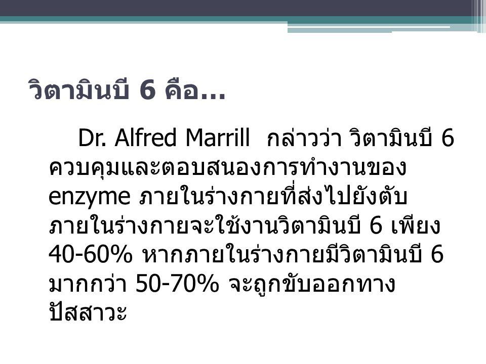 วิตามินบี 6 คือ … Dr. Alfred Marrill กล่าวว่า วิตามินบี 6 ควบคุมและตอบสนองการทำงานของ enzyme ภายในร่างกายที่ส่งไปยังตับ ภายในร่างกายจะใช้งานวิตามินบี