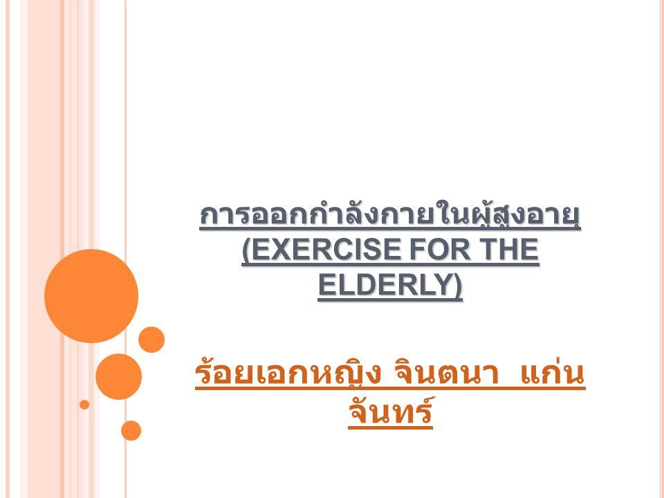 การออกกำลังกายในผู้สูงอายุ (EXERCISE FOR THE ELDERLY) การออกกำลังกายในผู้สูงอายุ (EXERCISE FOR THE ELDERLY) ร้อยเอกหญิง จินตนา แก่น จันทร์