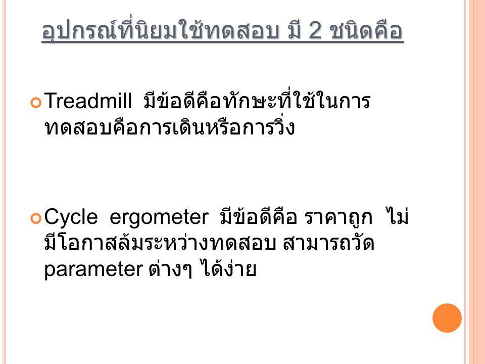 อุปกรณ์ที่นิยมใช้ทดสอบ มี 2 ชนิดคือ Treadmill มีข้อดีคือทักษะที่ใช้ในการ ทดสอบคือการเดินหรือการวิ่ง Cycle ergometer มีข้อดีคือ ราคาถูก ไม่ มีโอกาสล้มร