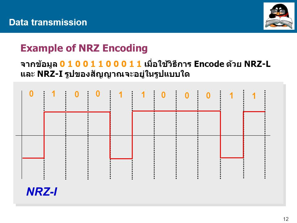 12 Proprietary and Confidential to Accenture Data transmission Example of NRZ Encoding จากข้อมูล 0 1 0 0 1 1 0 0 0 1 1 เมื่อใช้วิธีการ Encode ด้วย NRZ