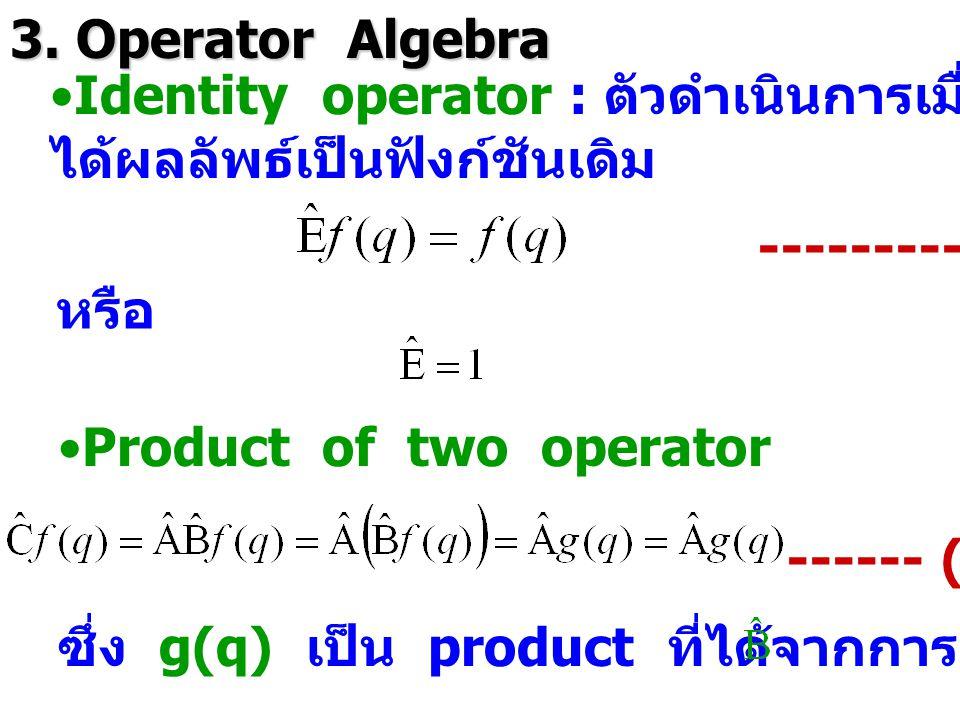 3. Operator Algebra Identity operator : ตัวดำเนินการเมื่อการดำเนินการไปแล้ว ได้ผลลัพธ์เป็นฟังก์ชันเดิม ---------- (2.9) หรือ Product of two operator -