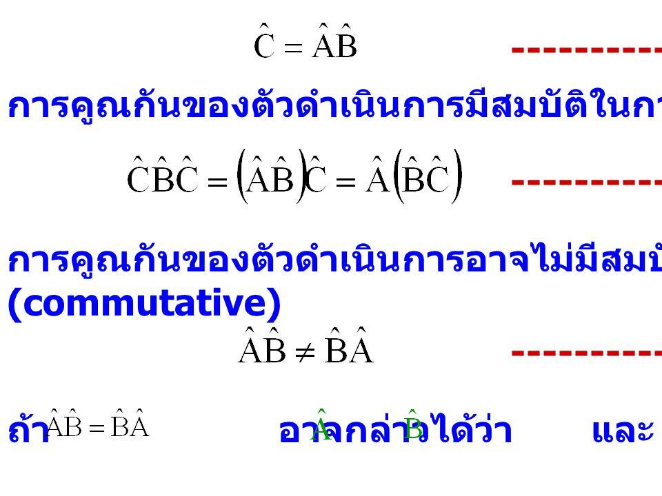 ---------- (2.11) การคูณกันของตัวดำเนินการมีสมบัติในการจัดหมู่ กล่าวคือ ---------- (2.12) การคูณกันของตัวดำเนินการอาจไม่มีสมบัติในการสลับที่ (commutat