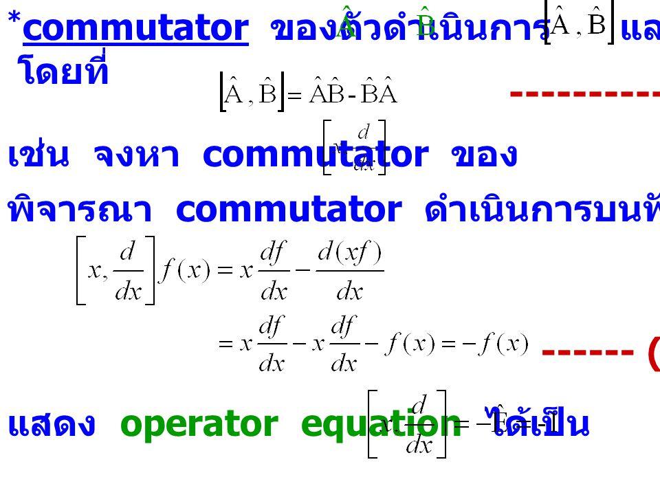 * commutator ของตัวดำเนินการ และ แสดงโดย โดยที่ ---------- (2.14) เช่น จงหา commutator ของ พิจารณา commutator ดำเนินการบนฟังก์ชัน f(x) ------ (2.15) แ