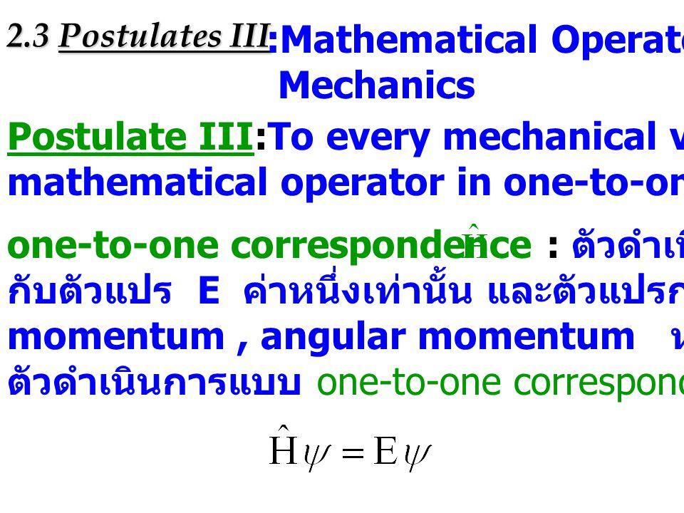 2.3 Postulates III :Mathematical Operators in Quantum Mechanics Postulate III:To every mechanical variable there is a hermitian mathematical operator
