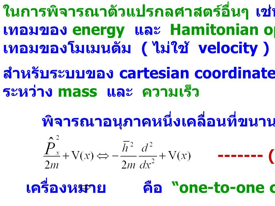 ในการพิจารณาตัวแปรกลศาสตร์อื่นๆ เช่น จาก classical expression เทอมของ energy และ Hamitonian operator จะแสดงฟังก์ชันใน เทอมของโมเมนตัม ( ไม่ใช้ velocit