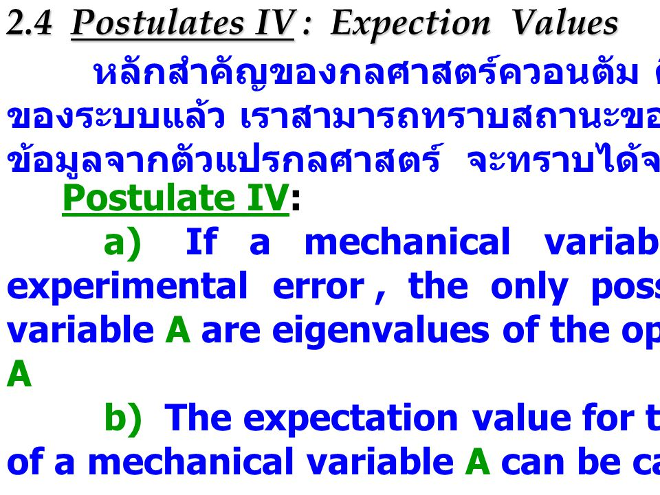 2.4 Postulates IV : Expection Values หลักสำคัญของกลศาสตร์ควอนตัม คือถ้าทราบ wave function ของระบบแล้ว เราสามารถทราบสถานะของระบบได้ นอกจากนี้แล้ว ข้อมูลจากตัวแปรกลศาสตร์ จะทราบได้จาก wave function เท่านั้น Postulate IV: a) If a mechanical variable A is measured without experimental error, the only possible measured values of a variable A are eigenvalues of the operator that corresponds to A b) The expectation value for the error-free measurement of a mechanical variable A can be calculated from the formula
