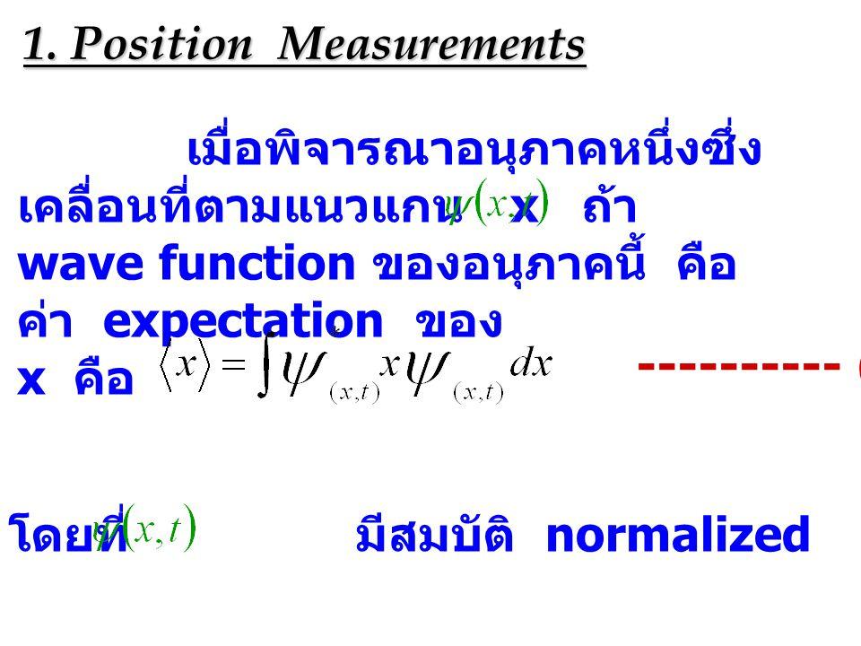 1. Position Measurements เมื่อพิจารณาอนุภาคหนึ่งซึ่ง เคลื่อนที่ตามแนวแกน x ถ้า wave function ของอนุภาคนี้ คือ ค่า expectation ของ x คือ ---------- (2.