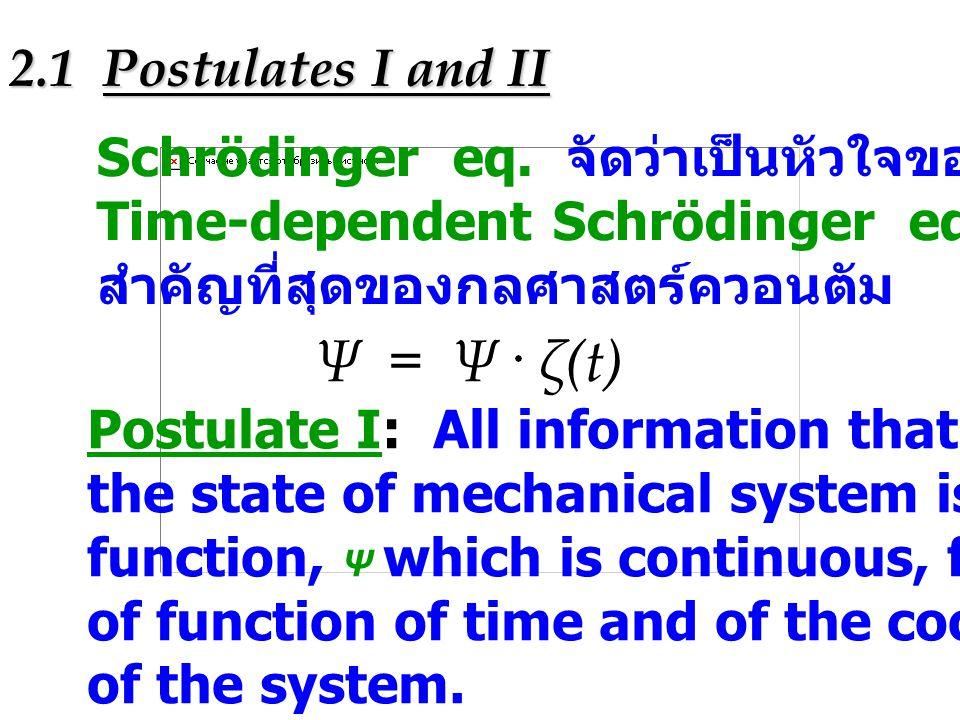 2.3 Postulates III :Mathematical Operators in Quantum Mechanics Postulate III:To every mechanical variable there is a hermitian mathematical operator in one-to-one correspondence one-to-one correspondence : ตัวดำเนินการ จะเกี่ยวข้อง กับตัวแปร E ค่าหนึ่งเท่านั้น และตัวแปรกลศาสตร์อื่น ๆ เช่น momentum, angular momentum หรือ position ต่างก็มี ตัวดำเนินการแบบ one-to-one correspondence