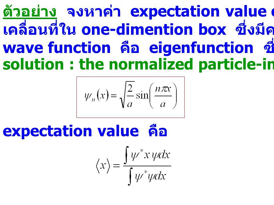 ตัวอย่าง จงหาค่า expectation value of position ของอนุภาคซึ่ง เคลื่อนที่ใน one-dimention box ซึ่งมีความยาว a โดย coordinate wave function คือ eigenfunc