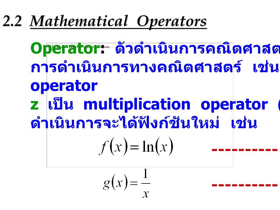 2.2 Mathematical Operators Operator: ตัวดำเนินการคณิตศาสตร์เป็น symbol ที่ใช้ใน การดำเนินการทางคณิตศาสตร์ เช่น d/dx เป็น derivative operator z เป็น mu