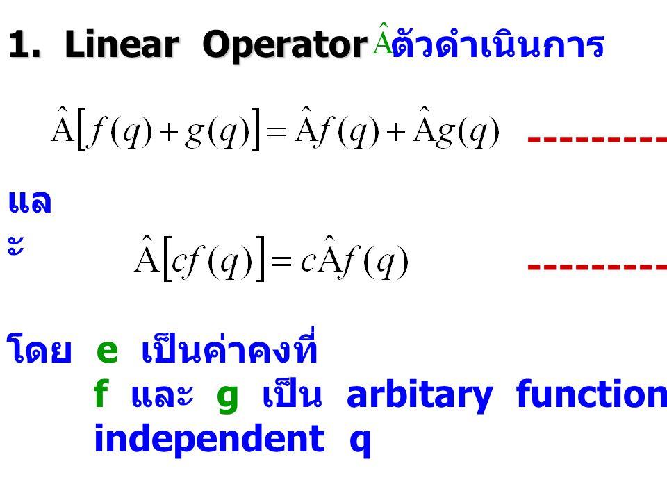 1. Linear Operator 1. Linear Operator ตัวดำเนินการ จะเป็น linear ถ้า ---------- (2.5) แล ะ ---------- (2.6) โดย e เป็นค่าคงที่ f และ g เป็น arbitary f