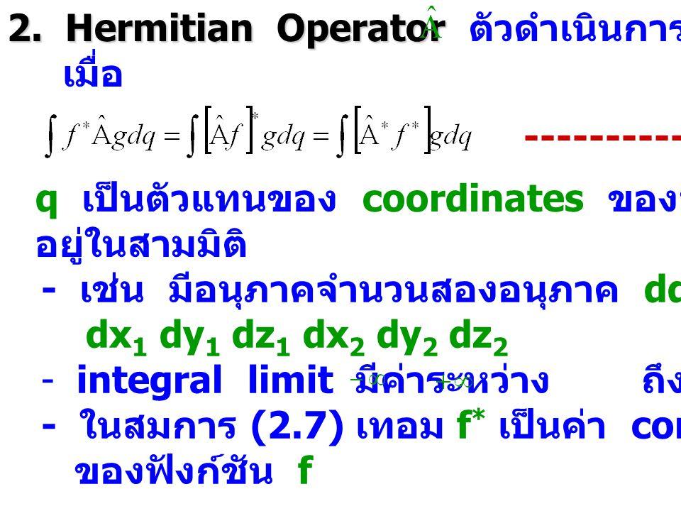 2. Hermitian Operator 2. Hermitian Operator ตัวดำเนินการ จัดเป็น Hermitian เมื่อ ---------- (2.7) q เป็นตัวแทนของ coordinates ของทุกอนุภาคซึ่งเคลื่อนท