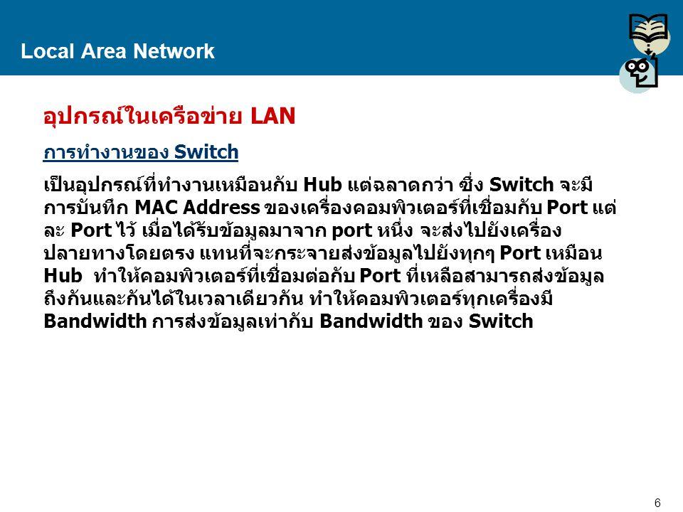 6 Proprietary and Confidential to Accenture Local Area Network อุปกรณ์ในเครือข่าย LAN การทำงานของ Switch เป็นอุปกรณ์ที่ทำงานเหมือนกับ Hub แต่ฉลาดกว่า
