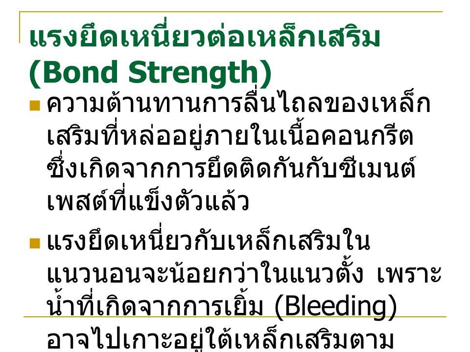 แรงยึดเหนี่ยวต่อเหล็กเสริม (Bond Strength) ความต้านทานการลื่นไถลของเหล็ก เสริมที่หล่ออยู่ภายในเนื้อคอนกรีต ซึ่งเกิดจากการยึดติดกันกับซีเมนต์ เพสต์ที่แ