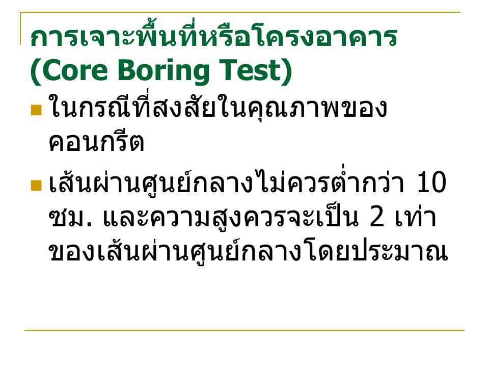การเจาะพื้นที่หรือโครงอาคาร (Core Boring Test) ในกรณีที่สงสัยในคุณภาพของ คอนกรีต เส้นผ่านศูนย์กลางไม่ควรต่ำกว่า 10 ซม. และความสูงควรจะเป็น 2 เท่า ของเ