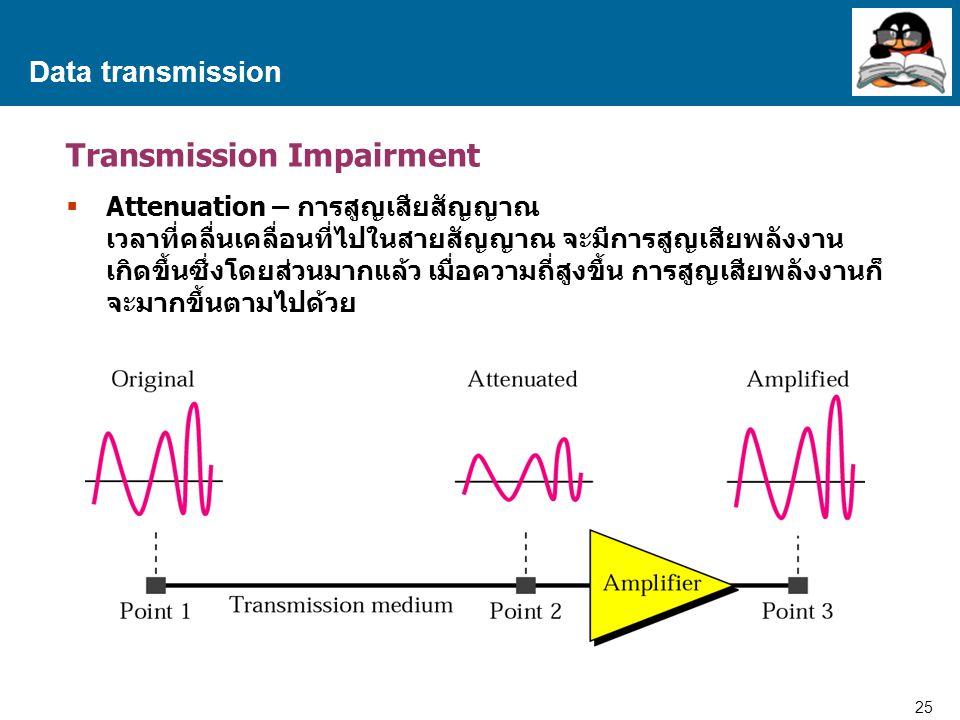 25 Proprietary and Confidential to Accenture Data transmission Transmission Impairment  Attenuation – การสูญเสียสัญญาณ เวลาที่คลื่นเคลื่อนที่ไปในสายสัญญาณ จะมีการสูญเสียพลังงาน เกิดขึ้นซึ่งโดยส่วนมากแล้ว เมื่อความถี่สูงขึ้น การสูญเสียพลังงานก็ จะมากขึ้นตามไปด้วย