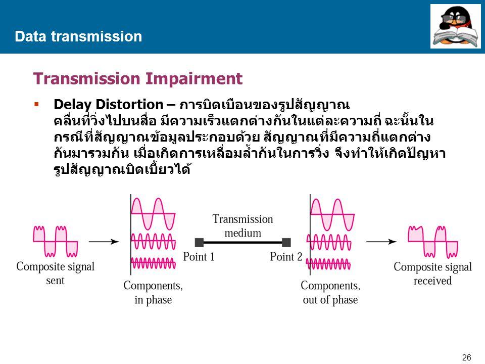 26 Proprietary and Confidential to Accenture Data transmission Transmission Impairment  Delay Distortion – การบิดเบือนของรูปสัญญาณ คลื่นที่วิ่งไปบนสื่อ มีความเร็วแตกต่างกันในแต่ละความถี่ ฉะนั้นใน กรณีที่สัญญาณข้อมูลประกอบด้วย สัญญาณที่มีความถี่แตกต่าง กันมารวมกัน เมื่อเกิดการเหลื่อมล้ำกันในการวิ่ง จึงทำให้เกิดปัญหา รูปสัญญาณบิดเบี้ยวได้