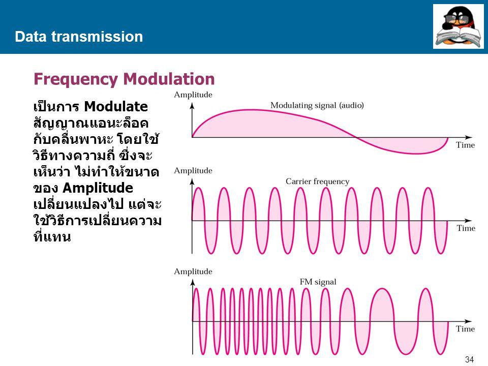 34 Proprietary and Confidential to Accenture Data transmission Frequency Modulation เป็นการ Modulate สัญญาณแอนะล็อค กับคลื่นพาหะ โดยใช้ วิธีทางความถี่ ซึ่งจะ เห็นว่า ไม่ทำให้ขนาด ของ Amplitude เปลี่ยนแปลงไป แต่จะ ใช้วิธีการเปลี่ยนความ ที่แทน