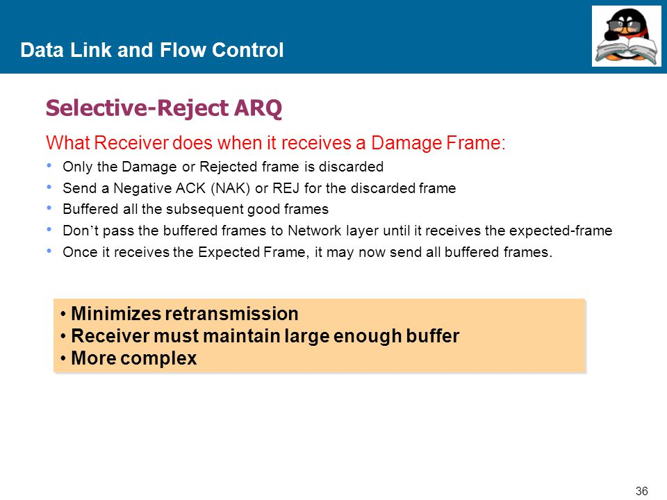 36 Proprietary and Confidential to Accenture Data Link and Flow Control Selective-Reject ARQ What Receiver does when it receives a Damage Frame: Only the Damage or Rejected frame is discarded Send a Negative ACK (NAK) or REJ for the discarded frame Buffered all the subsequent good frames Don ' t pass the buffered frames to Network layer until it receives the expected-frame Once it receives the Expected Frame, it may now send all buffered frames.