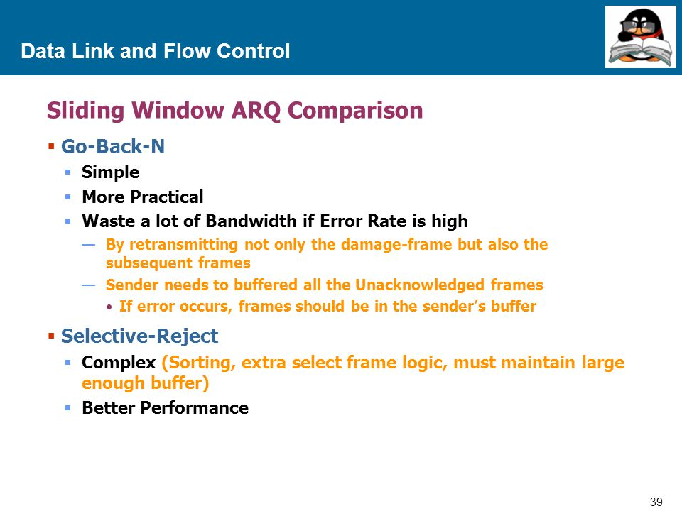 39 Proprietary and Confidential to Accenture Data Link and Flow Control Sliding Window ARQ Comparison  Go-Back-N  Simple  More Practical  Waste a lot of Bandwidth if Error Rate is high —By retransmitting not only the damage-frame but also the subsequent frames —Sender needs to buffered all the Unacknowledged frames If error occurs, frames should be in the sender's buffer  Selective-Reject  Complex (Sorting, extra select frame logic, must maintain large enough buffer)  Better Performance