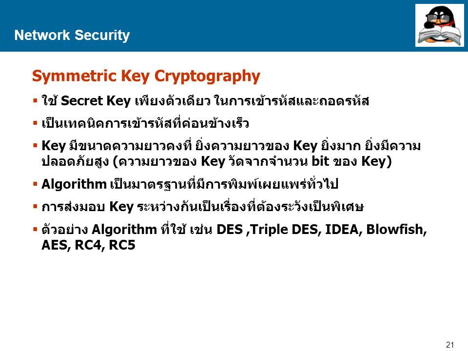 21 Proprietary and Confidential to Accenture Network Security Symmetric Key Cryptography  ใช้ Secret Key เพียงตัวเดียว ในการเข้ารหัสและถอดรหัส  เป็นเทคนิคการเข้ารหัสที่ค่อนข้างเร็ว  Key มีขนาดความยาวคงที่ ยิ่งความยาวของ Key ยิ่งมาก ยิ่งมีความ ปลอดภัยสูง (ความยาวของ Key วัดจากจำนวน bit ของ Key)  Algorithm เป็นมาตรฐานที่มีการพิมพ์เผยแพร่ทั่วไป  การส่งมอบ Key ระหว่างกันเป็นเรื่องที่ต้องระวังเป็นพิเศษ  ตัวอย่าง Algorithm ที่ใช้ เช่น DES,Triple DES, IDEA, Blowfish, AES, RC4, RC5